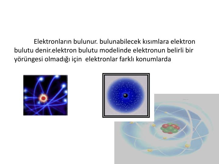 Elektronların bulunur. bulunabilecek kısımlara elektron bulutu denir.elektron bulutu modelinde elektronun belirli bir yörüngesi olmadığı için  elektronlar farklı konumlarda
