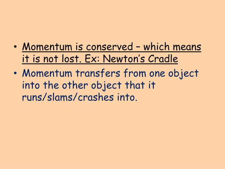 Momentum is conserved – which means it is not lost. Ex: Newton's Cradle