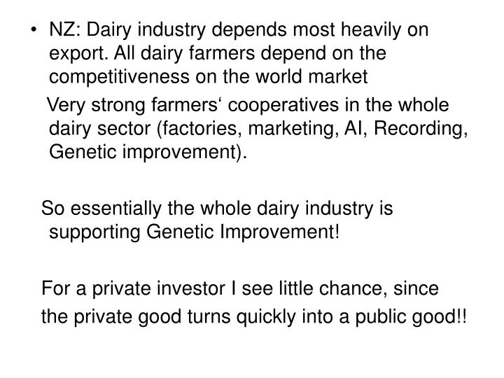 NZ: Dairy industry depends most heavily on export. All dairy farmers depend on the competitiveness on the world market