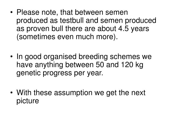 Please note, that between semen produced as testbull and semen produced as proven bull there are about 4.5 years (sometimes even much more).
