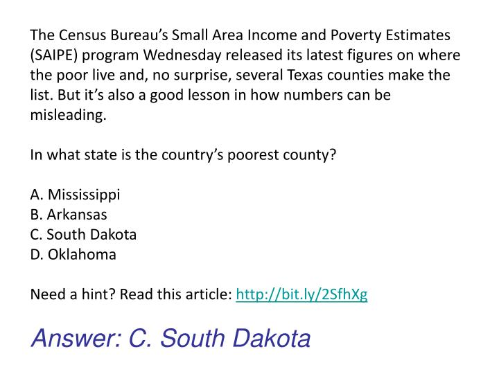 The Census Bureau's Small Area Income and Poverty Estimates (SAIPE) program Wednesday released its latest figures on where the poor live and, no surprise, several Texas counties make the list. But it's also a good lesson in how numbers can be misleading.