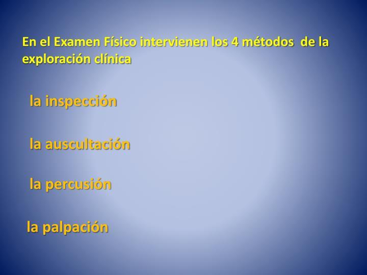 En el Examen Físico intervienen los 4 métodos  de la  exploración clínica