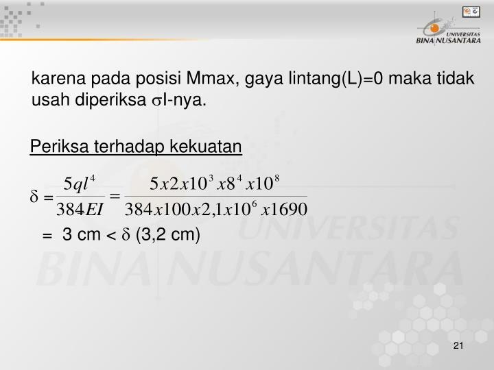 karena pada posisi Mmax, gaya lintang(L)=0 maka tidak usah diperiksa