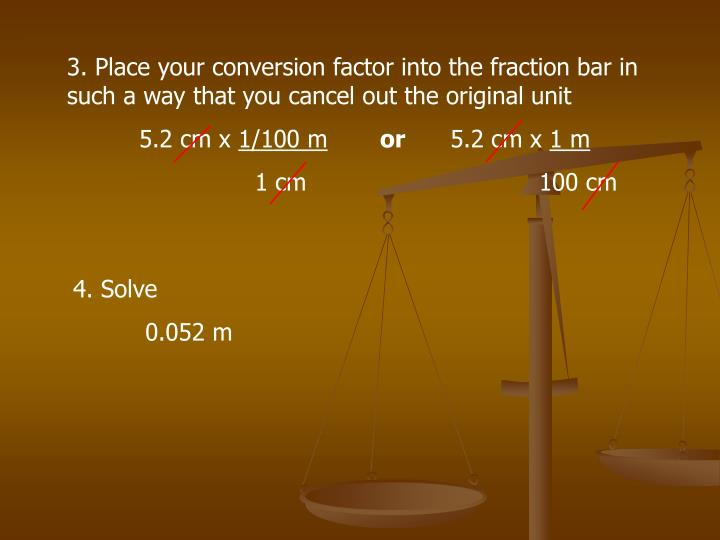 3. Place your conversion factor into the fraction bar in such a way that you cancel out the original...
