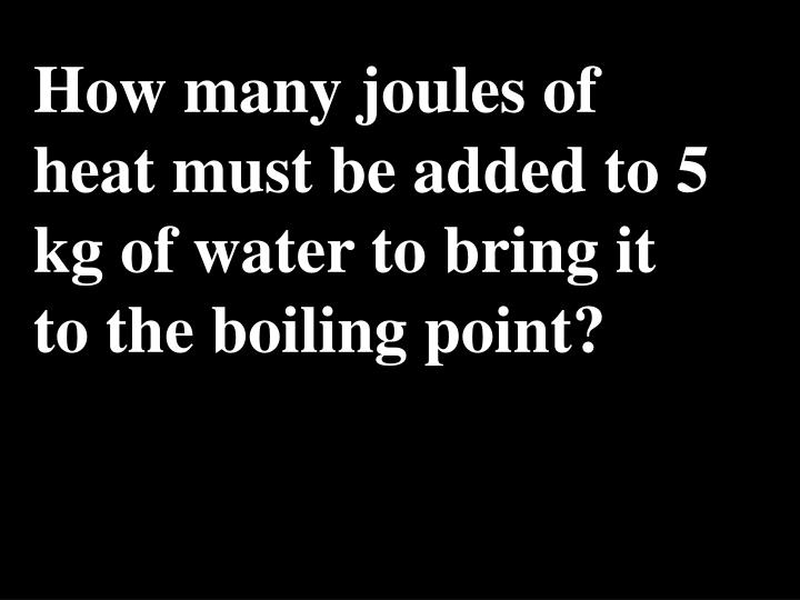How many joules of heat must be added to 5 kg of water to bring it to the boiling point?