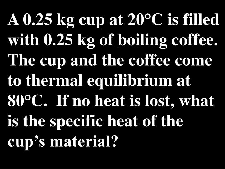 A 0.25 kg cup at 20