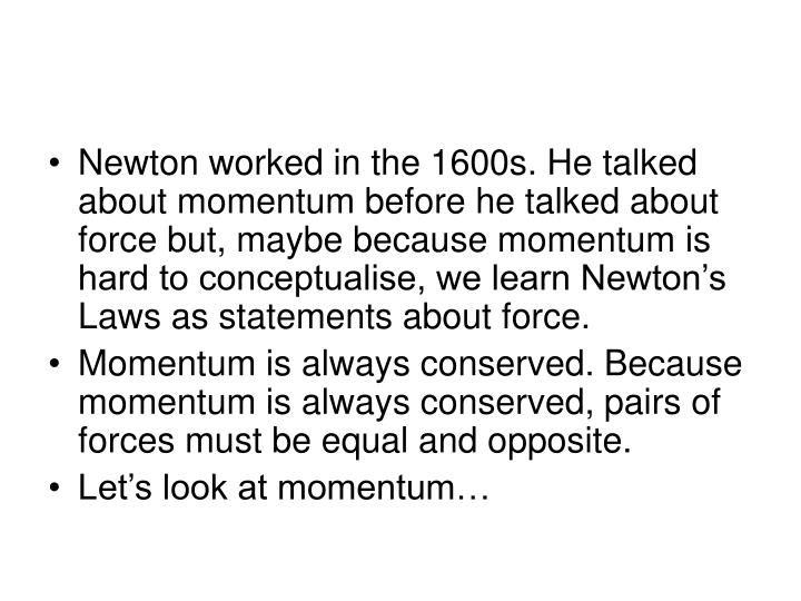 Newton worked in the 1600s. He talked about momentum before he talked about force but, maybe because...