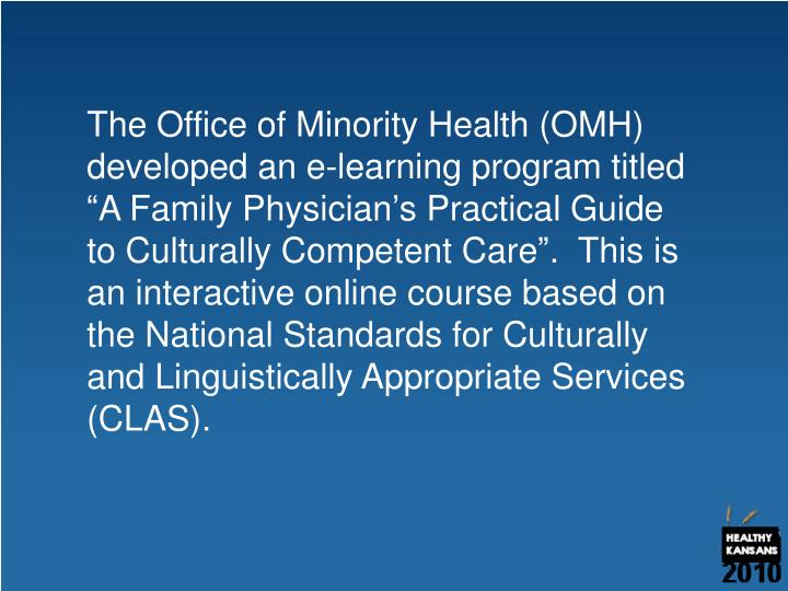 "The Office of Minority Health (OMH) developed an e-learning program titled ""A Family Physician's Practical Guide to Culturally Competent Care"".  This is an interactive online course based on the National Standards for Culturally and Linguistically Appropriate Services (CLAS)."