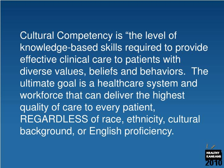"Cultural Competency is ""the level of knowledge-based skills required to provide effective clinical care to patients with diverse values, beliefs and behaviors.  The ultimate goal is a healthcare system and workforce that can deliver the highest quality of care to every patient, REGARDLESS of race, ethnicity, cultural background, or English proficiency."