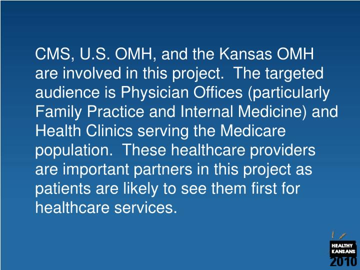CMS, U.S. OMH, and the Kansas OMH are involved in this project.  The targeted audience is Physician Offices (particularly Family Practice and Internal Medicine) and Health Clinics serving the Medicare population.  These healthcare providers are important partners in this project as patients are likely to see them first for healthcare services.