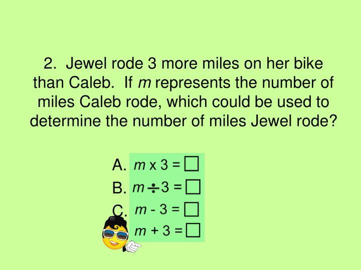2.  Jewel rode 3 more miles on her bike than Caleb.  If
