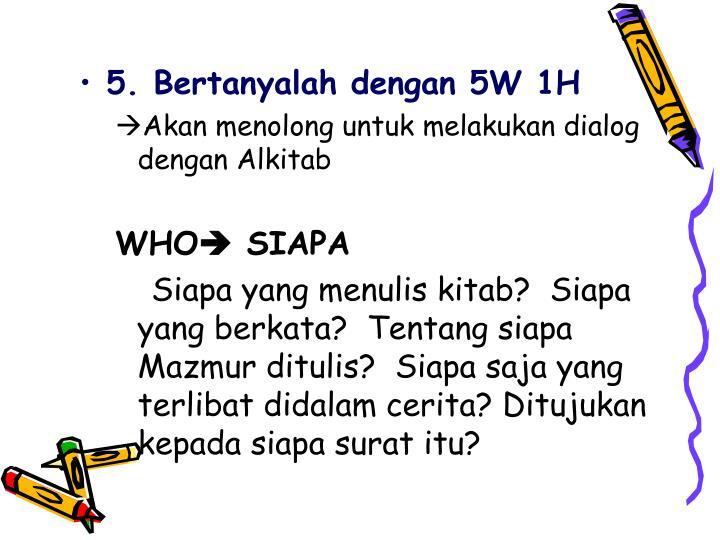 5. Bertanyalah dengan 5W 1H