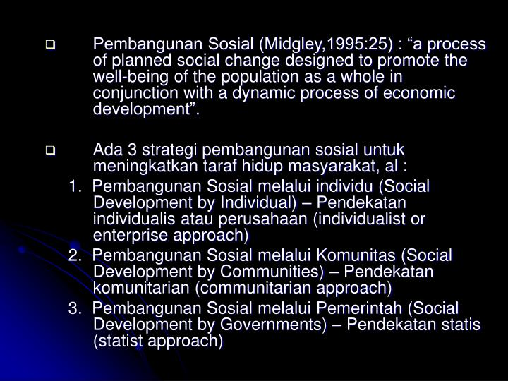 "Pembangunan Sosial (Midgley,1995:25) : ""a process of planned social change designed to promote the well-being of the population as a whole in conjunction with a dynamic process of economic development""."
