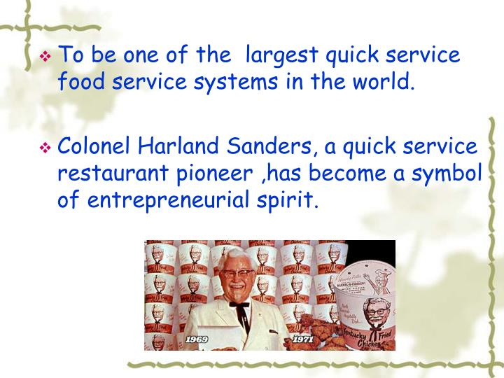To be one of the  largest quick service food service systems in the world.