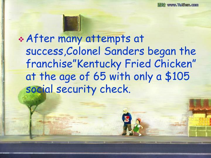 "After many attempts at success,Colonel Sanders began the franchise""Kentucky Fried Chicken""  at the age of 65 with only a $105 social security check."
