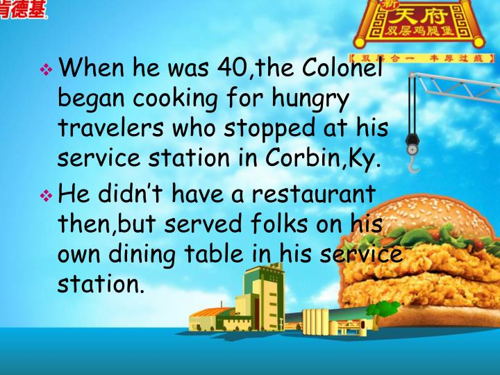 When he was 40,the Colonel began cooking for hungry travelers who stopped at his service station in Corbin,Ky.