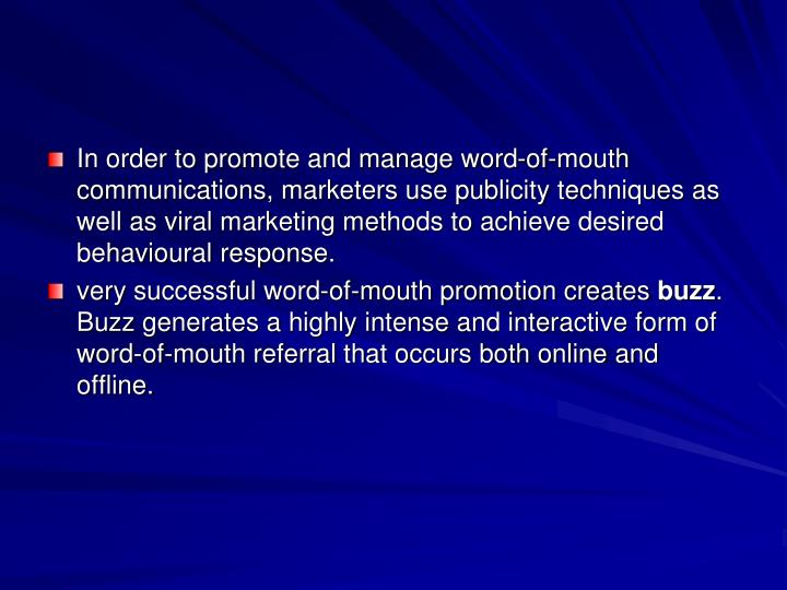 In order to promote and manage word-of-mouth communications, marketers use publicity techniques as well as viral marketing methods to achieve desired behavioural response.