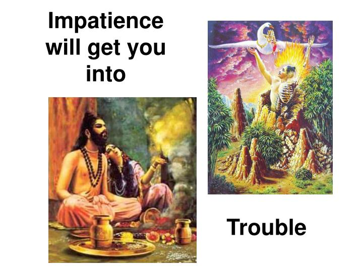 Impatience will get you into