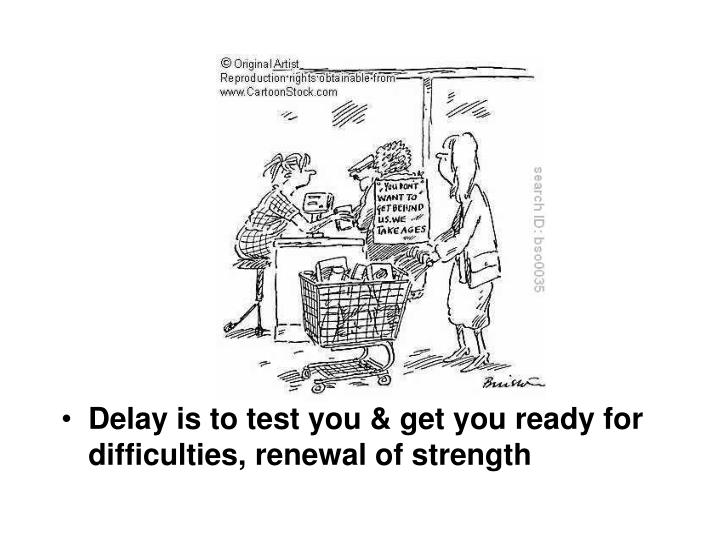 Delay is to test you & get you ready for difficulties, renewal of strength