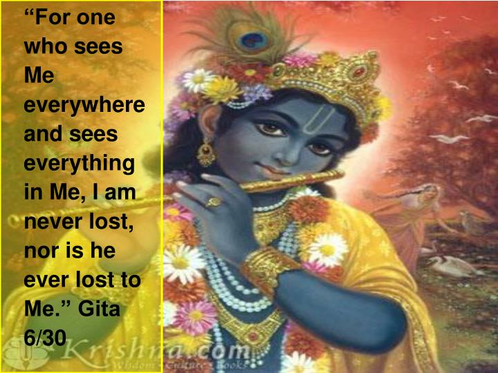 """For one who sees Me everywhere and sees everything in Me, I am never lost, nor is he ever lost to Me."" Gita 6/30"