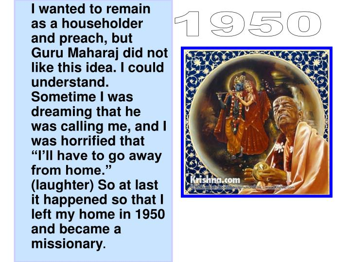 "I wanted to remain as a householder and preach, but Guru Maharaj did not like this idea. I could understand. Sometime I was dreaming that he was calling me, and I was horrified that ""I'll have to go away from home."" (laughter) So at last it happened so that I left my home in 1950 and became a missionary"