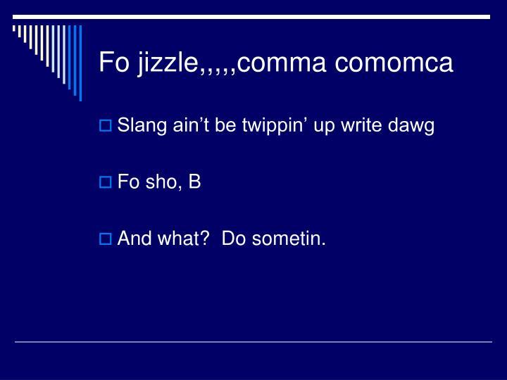 Fo jizzle,,,,,comma comomca