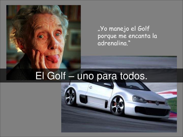 """""""Yo manejo el Golf porque me encanta la adrenalina."""""""