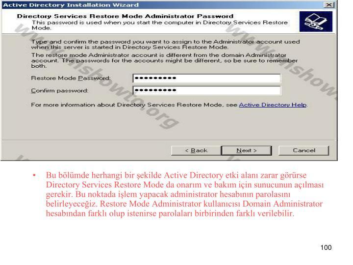 Bu bölümde herhangi bir şekilde Active Directory etki alanı zarar görürse Directory Services Restore Mode da onarım ve bakım için sunucunun açılması gerekir. Bu noktada işlem yapacak administrator hesabının parolasını belirleyeceğiz. Restore Mode Administrator kullanıcısı Domain Administrator hesabından farklı olup istenirse parolaları birbirinden farklı verilebilir.
