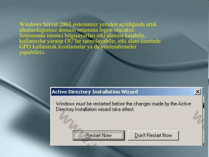 Windows Server 2003 sistemimiz yeniden açıldığında artık oluşturduğumuz domain ortamına logon olacaktır. Sonrasında istemci bilgisayarları etki alanına katabilir, kullanıcılar yaratıp OU'lar tanımlayabilir, etki alanı üzerinde GPO kullanarak kısıtlamalar ya da yönlendirmeler yapabiliriz.