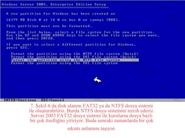 7. Şekil-6 da disk alanını FAT32 ya da NTFS dosya sistemi ile oluşturabiliriz. Burda NTFS dosya sistemini tercih ederiz. Server 2003 FAT32 dosya sistemi ile kurulursa dosya bazlı bir çok özelliğini yitiriyor. Buda sonraki zamanlarda bir çok sıkıntı anlamını taşıyor.