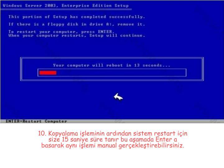 10. Kopyalama işleminin ardından sistem restart için size 15 saniye süre tanır bu aşamada Enter a basarak aynı işlemi manual gerçekleştirebilirsiniz.