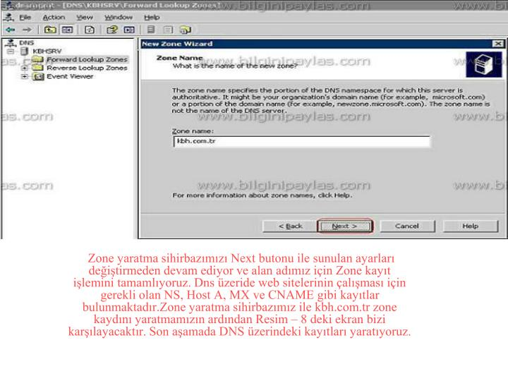 Zone yaratma sihirbazımızı Next butonu ile sunulan ayarları değiştirmeden devam ediyor ve alan adımız için Zone kayıt işlemini tamamlıyoruz. Dns üzeride web sitelerinin çalışması için gerekli olan NS, Host A, MX ve CNAME gibi kayıtlar bulunmaktadır.Zone yaratma sihirbazımız ile kbh.com.tr zone kaydını yaratmamızın ardından Resim – 8 deki ekran bizi karşılayacaktır. Son aşamada DNS üzerindeki kayıtları yaratıyoruz.