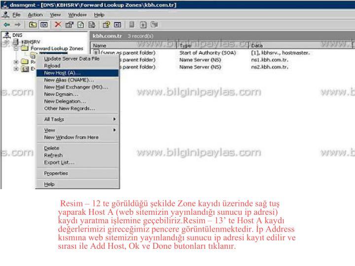 Resim – 12 te görüldüğü şekilde Zone kayıdı üzerinde sağ tuş yaparak Host A (web sitemizin yayınlandığı sunucu ip adresi) kaydı yaratma işlemine geçebiliriz.Resim – 13' te Host A kaydı değerlerimizi gireceğimiz pencere görüntülenmektedir. İp Address kısmına web sitemizin yayınlandığı sunucu ip adresi kayıt edilir ve sırası ile Add Host, Ok ve Done butonları tıklanır.
