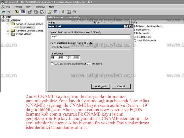 2 adet CNAME kaydı işlemi ile dns yapılandırmamızı tamamlayabiliriz.Zone kayıdı üzerinde sağ tuşa basarak New Alias (CNAME) seçeneği ile CNAME kayıt ekranı açılır ve Resim – 19' da görüldüğü üzere Alias name kısmına www yazılır ve FQDN kısmına kbh.com.tr yazarak ilk CNAME kayıt işlemi gerçekleştirilir.Ftp kaydı için yaratılacak CNAME işlemlerinde de aynı adımlar izlenerek Alias kısmına ftp yazarak Dns yapılandırma işlemlerimizi tamamlamış oluruz.