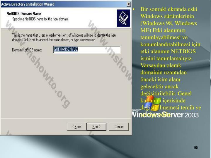 Bir sonraki ekranda eski Windows sürümlerinin (Windows 98, Windows ME) Etki alanımızı tanımlayabilmesi ve konumlandırabilmesi için etki alanının NETBIOS ismini tanımlamalıyız. Varsayılan olarak domainin uzantıdan önceki isim alanı gelecektir ancak değişitirilebilir. Genel kullanım içerisinde değiştirilmemesi tercih ve tavsiye edilir.