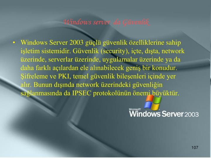 Windows Server 2003 güçlü güvenlik özelliklerine sahip işletim sistemidir. Güvenlik (security), içte, dışta, network üzerinde, serverlar üzerinde, uygulamalar üzerinde ya da daha farklı açılardan ele alınabilecek geniş bir konudur. Şifreleme ve PKI, temel güvenlik bileşenleri içinde yer alır. Bunun dışında network üzerindeki güvenliğin sağlanmasında da IPSEC protokolünün önemi büyüktür.
