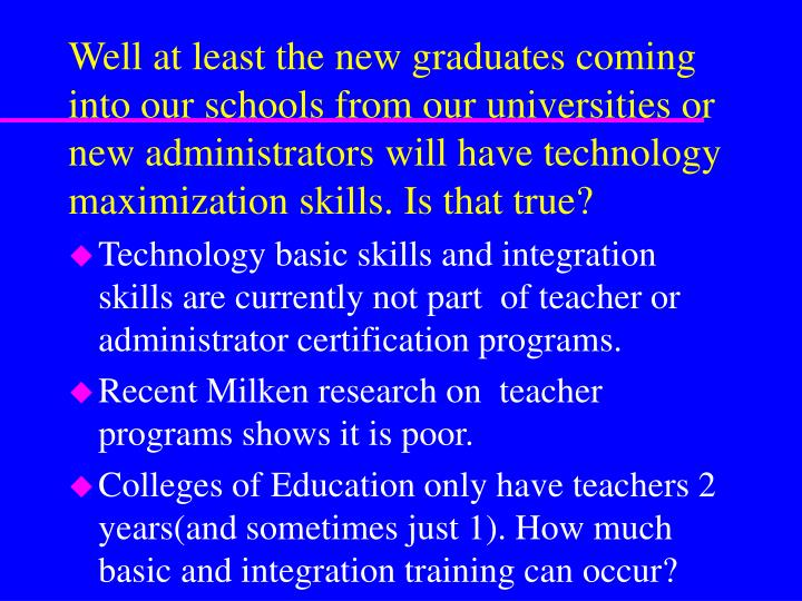 Well at least the new graduates coming into our schools from our universities or new administrators will have technology maximization skills. Is that true?