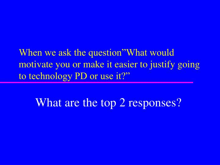 "When we ask the question""What would motivate you or make it easier to justify going to technology PD or use it?"""