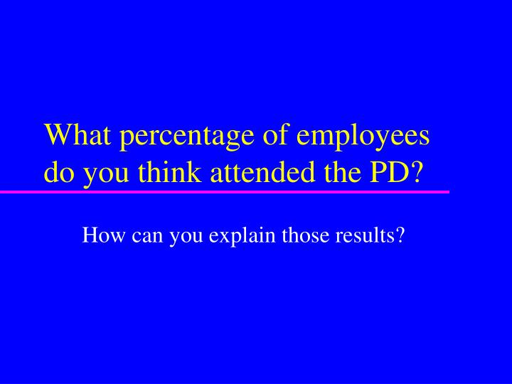What percentage of employees do you think attended the PD?