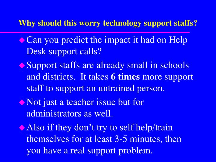 Why should this worry technology support staffs?