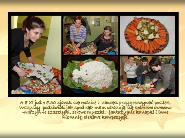 A 8 XI już o 8.30 zjawili się rodzice i  zaczęli przygotowywać posiłek. Wszyscy  podziwiali jak spod rąk mam ukazują się kolorowe owocowo -warzywne szaszłyki, serowe myszki,  fantazyjnie kanapki i inne nie mniej ciekawe kompozycje.