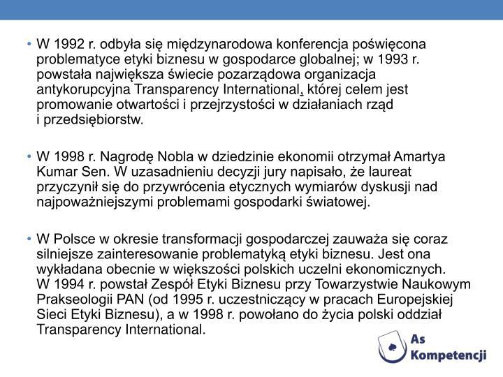 W 1992 r. odbyła się międzynarodowa konferencja poświęcona problematyce etyki biznesu w gospodarce globalnej; w 1993 r. powstała największa świecie pozarządowa organizacja antykorupcyjna Transparency International