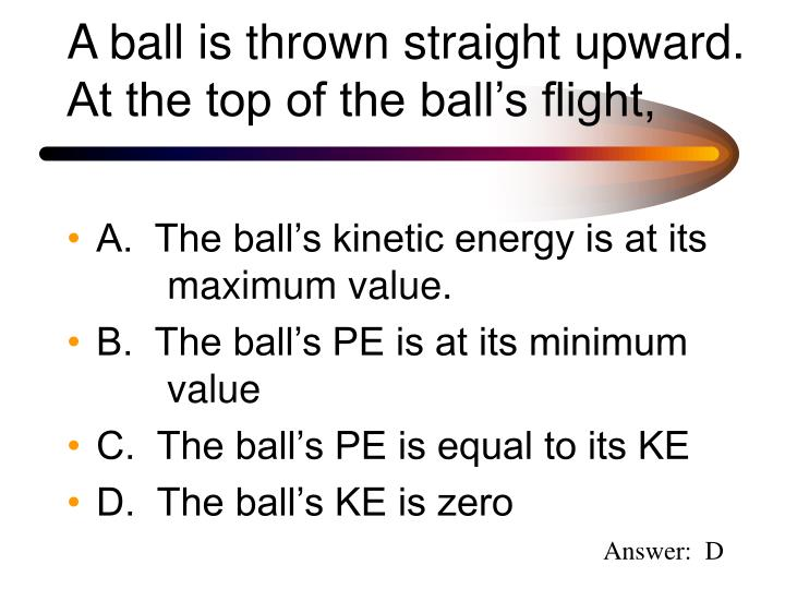 A ball is thrown straight upward.  At the top of the ball's flight,