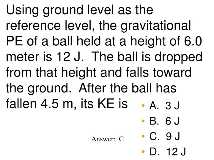 Using ground level as the reference level, the gravitational PE of a ball held at a height of 6.0 meter is 12 J.  The ball is dropped from that height and falls toward the ground.  After the ball has fallen 4.5 m, its KE is