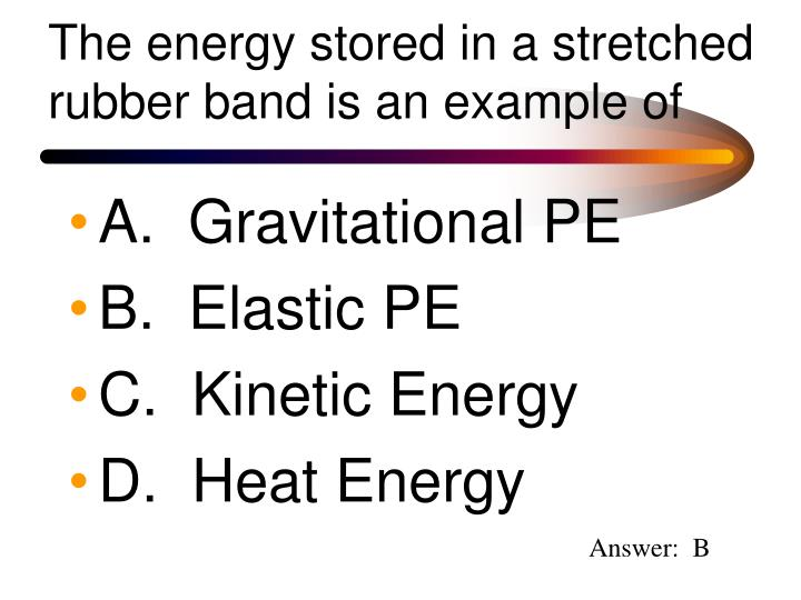 The energy stored in a stretched rubber band is an example of