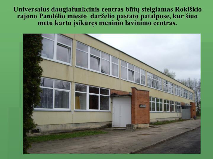 Universalus daugiafunkcinis centras būtų steigiamas Rokiškio rajono Pandėlio miesto  darželio pastato patalpose, kur šiuo metu kartu įsikūręs meninio lavinimo centras.