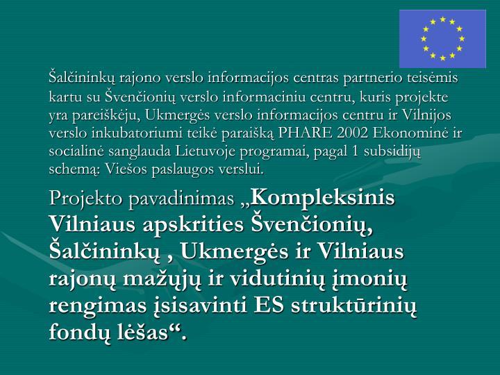 Šalčininkų rajono verslo informacijos centras partnerio teisėmis kartu su Švenčionių verslo informaciniu centru, kuris projekte yra pareiškėju, Ukmergės verslo informacijos centru ir Vilnijos verslo inkubatoriumi teikė paraišką PHARE 2002 Ekonominė ir socialinė sanglauda Lietuvoje programai, pagal 1 subsidijų schemą: Viešos paslaugos verslui.