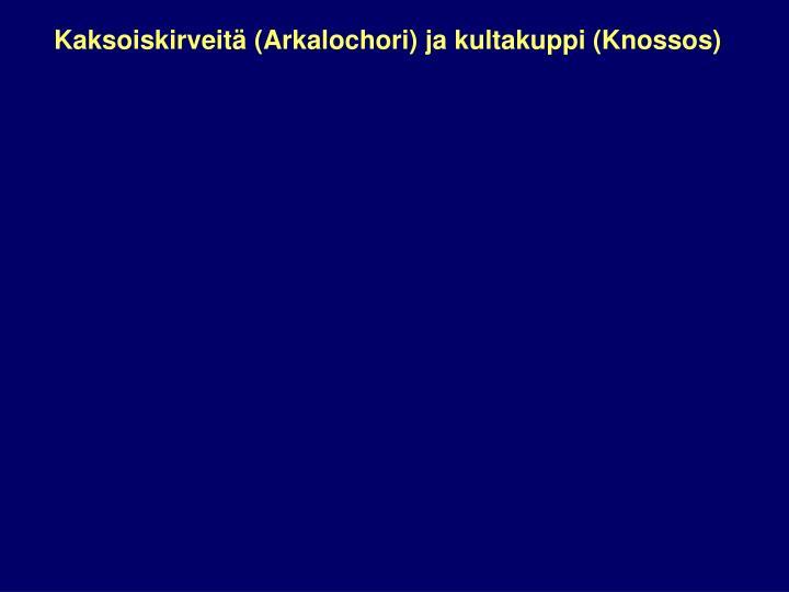 Kaksoiskirveitä (Arkalochori) ja kultakuppi (Knossos)