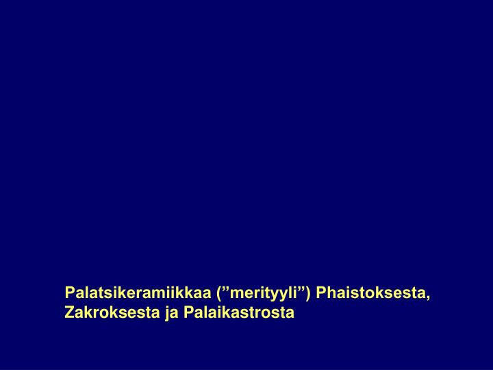 """Palatsikeramiikkaa (""""merityyli"""") Phaistoksesta, Zakroksesta ja Palaikastrosta"""