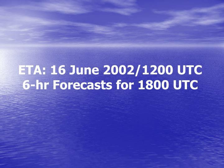 ETA: 16 June 2002/1200 UTC 6-hr Forecasts for 1800 UTC
